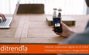 Informe ditrendia: Publicidad digital en el móvil – Entidades financieras y aseguradoras